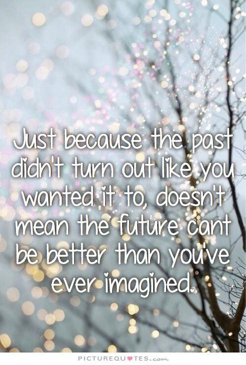 Just because the past didn't turn out like you had hoped, doesn't mean your future can't be better than you had envisioned Picture Quote #1