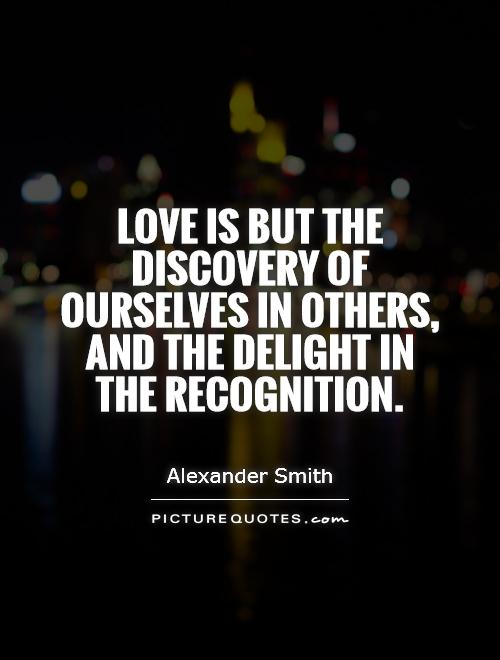 Love is but the discovery of ourselves in others, and the delight in the recognition Picture Quote #1