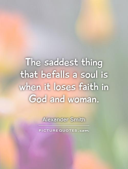 The saddest thing that befalls a soul is when it loses faith in God and woman Picture Quote #1