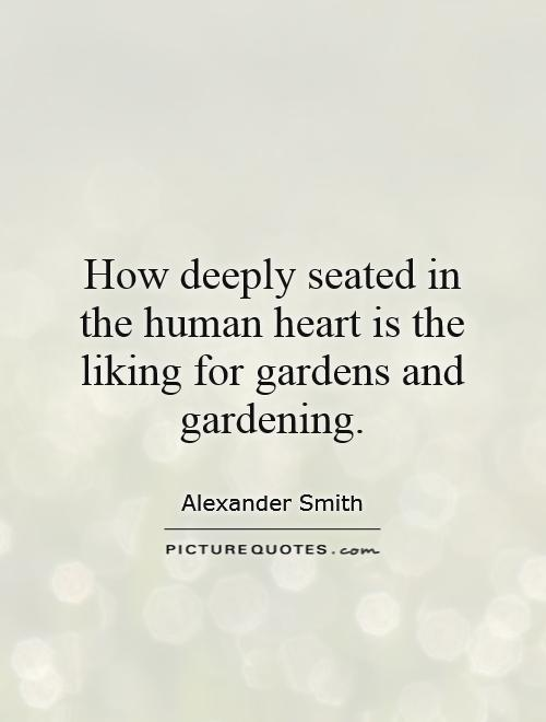How deeply seated in the human heart is the liking for gardens and gardening Picture Quote #1