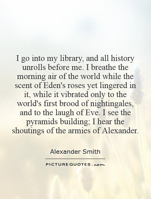 I go into my library, and all history unrolls before me. I