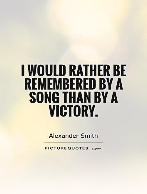 I would rather be remembered by a song than by a victory Picture Quote #1