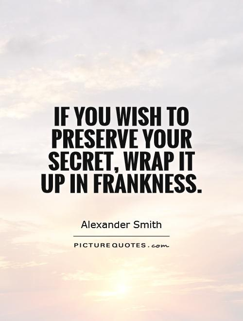 If you wish to preserve your secret, wrap it up in frankness Picture Quote #1