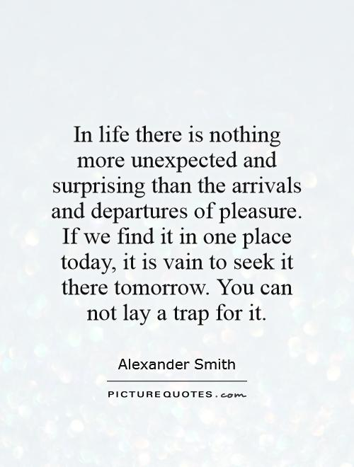 In life there is nothing more unexpected and surprising than the arrivals and departures of pleasure. If we find it in one place today, it is vain to seek it there tomorrow. You can not lay a trap for it Picture Quote #1