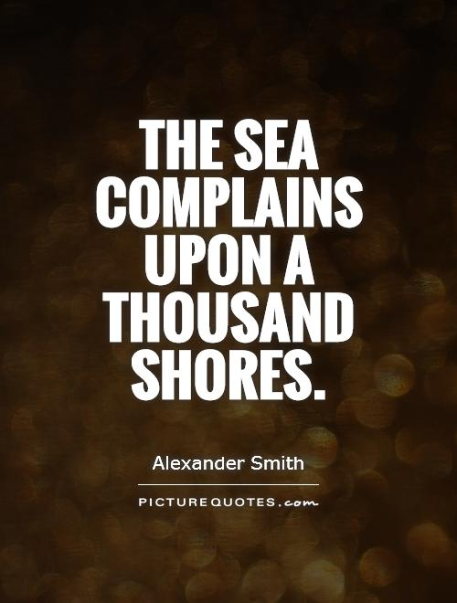 The sea complains upon a thousand shores Picture Quote #1