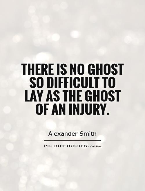 There is no ghost so difficult to lay as the ghost of an injury Picture Quote #1