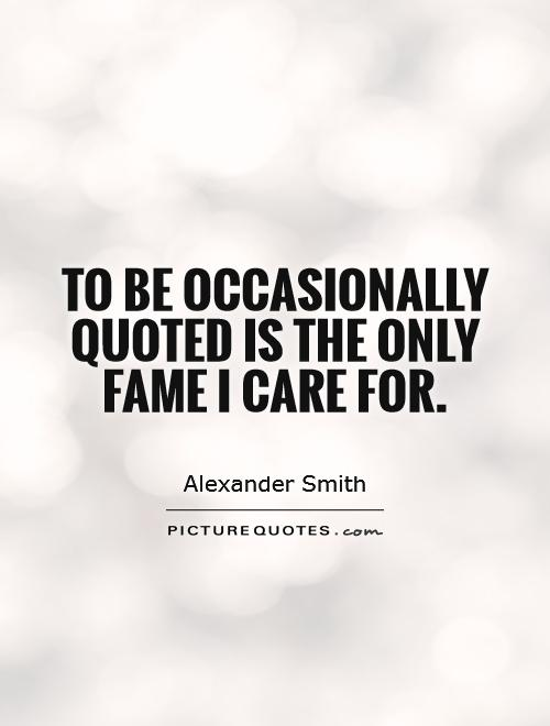 To be occasionally quoted is the only fame I care for Picture Quote #1