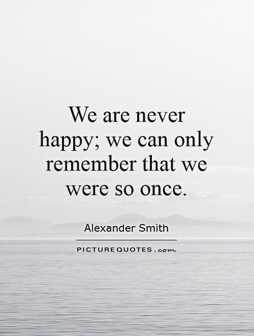 We are never happy; we can only remember that we were so once Picture Quote #1