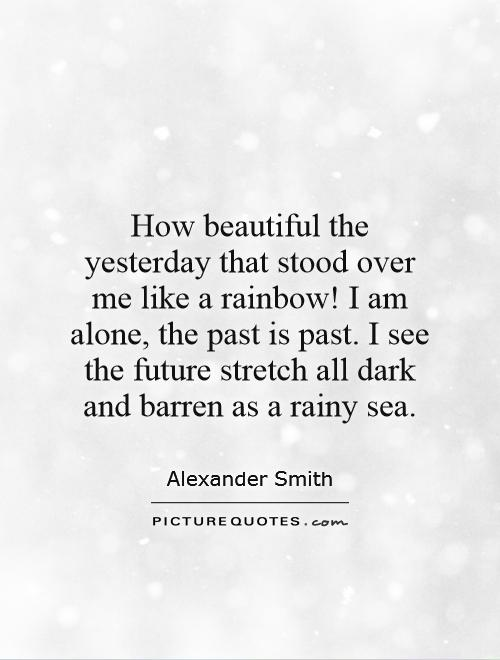 How beautiful the yesterday that stood over me like a rainbow! I am alone, the past is past. I see the future stretch all dark and barren as a rainy sea Picture Quote #1