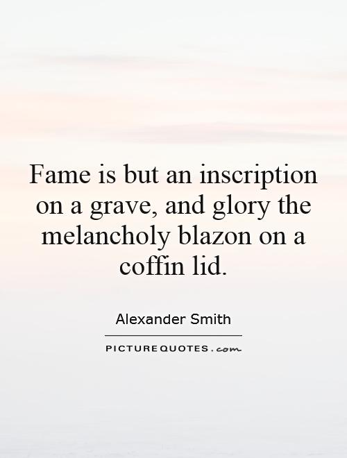 Fame is but an inscription on a grave, and glory the melancholy blazon on a coffin lid Picture Quote #1