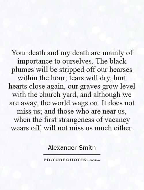 Your death and my death are mainly of importance to ourselves. The black plumes will be stripped off our hearses within the hour; tears will dry, hurt hearts close again, our graves grow level with the church yard, and although we are away, the world wags on. It does not miss us; and those who are near us, when the first strangeness of vacancy wears off, will not miss us much either Picture Quote #1