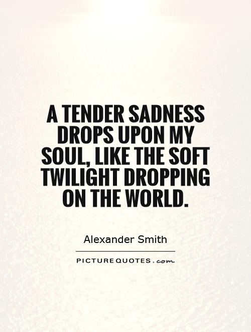 A tender sadness drops upon my soul, like the soft twilight dropping on the world Picture Quote #1