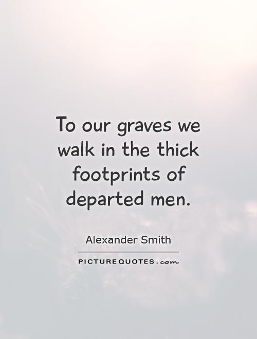 To our graves we walk in the thick footprints of departed men Picture Quote #1