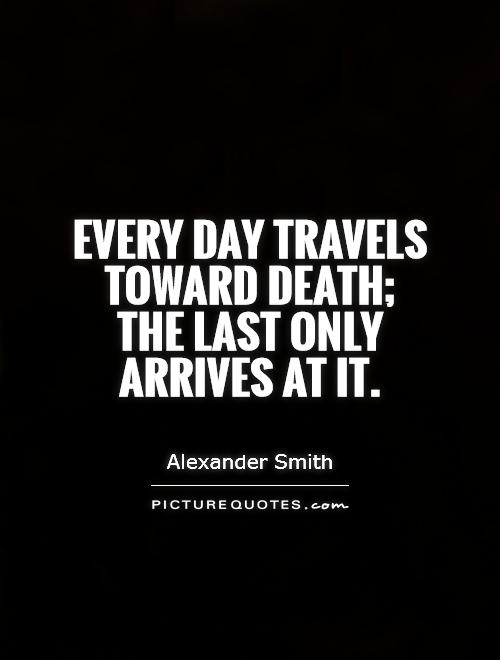 Every day travels toward death; the last only arrives at it Picture Quote #1