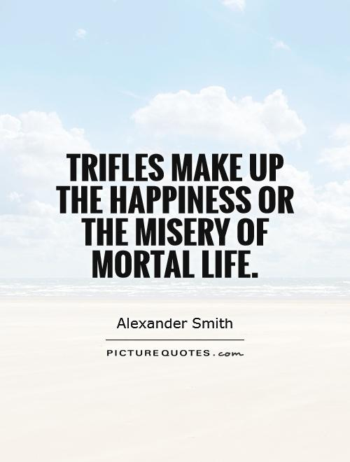 Trifles make up the happiness or the misery of mortal life Picture Quote #1