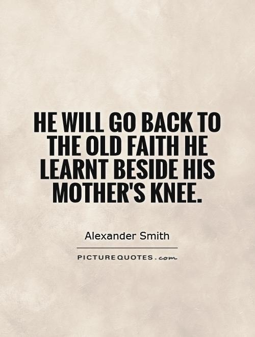 He will go back to the old faith he learnt beside his mother's knee Picture Quote #1