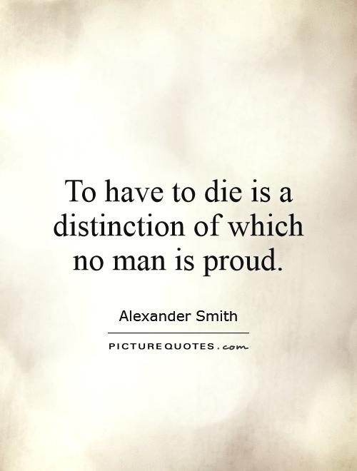 To have to die is a distinction of which no man is proud Picture Quote #1