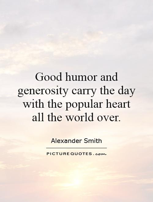 Good humor and generosity carry the day with the popular heart all the world over Picture Quote #1