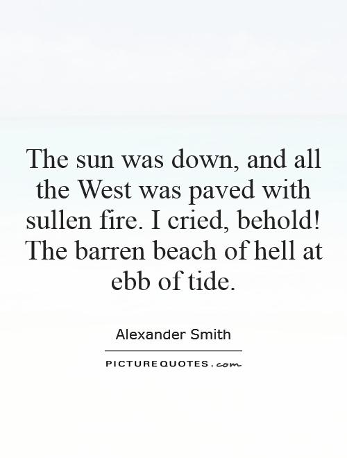 The sun was down, and all the West was paved with sullen fire. I cried, behold! The barren beach of hell at ebb of tide Picture Quote #1