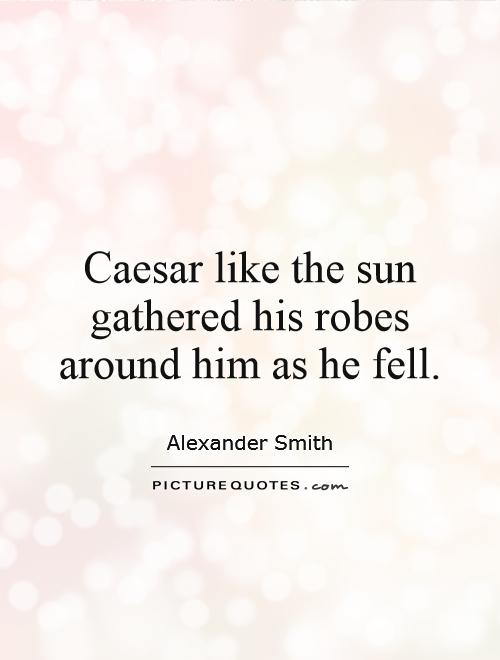 Caesar like the sun gathered his robes around him as he fell Picture Quote #1