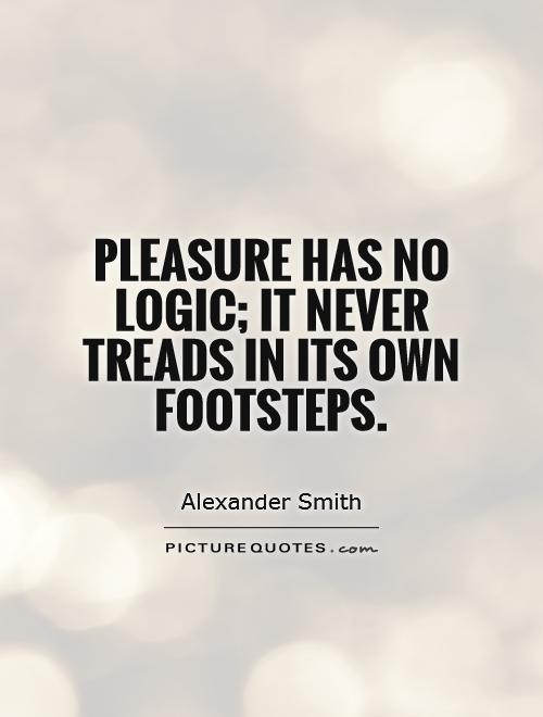 Pleasure has no logic; it never treads in its own footsteps Picture Quote #1
