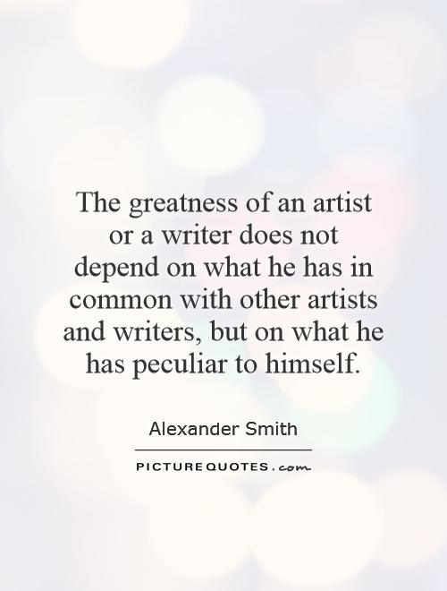 The greatness of an artist or a writer does not depend on what he has in common with other artists and writers, but on what he has peculiar to himself Picture Quote #1