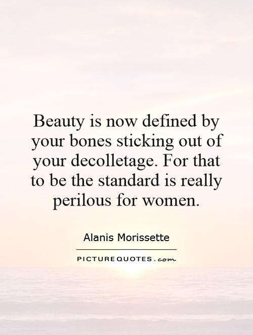 Beauty is now defined by your bones sticking out of your decolletage. For that to be the standard is really perilous for women Picture Quote #1