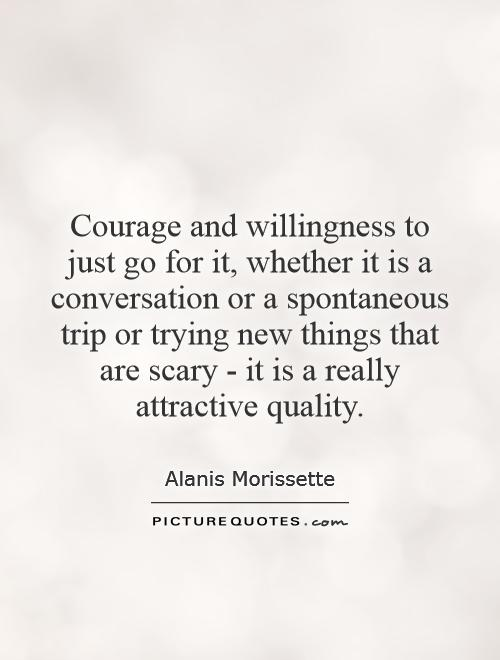Courage and willingness to just go for it, whether it is a conversation or a spontaneous trip or trying new things that are scary - it is a really attractive quality Picture Quote #1