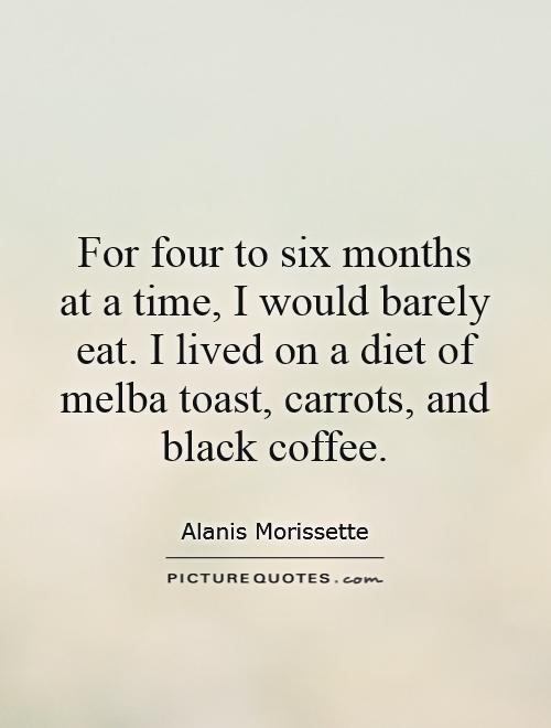 For four to six months at a time, I would barely eat. I lived on a diet of melba toast, carrots, and black coffee Picture Quote #1