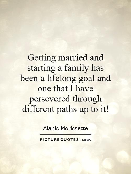 Getting married and starting a family has been a lifelong goal and one that I have persevered through different paths up to it! Picture Quote #1