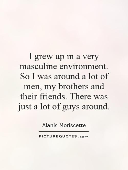 I grew up in a very masculine environment. So I was around a lot of men, my brothers and their friends. There was just a lot of guys around Picture Quote #1