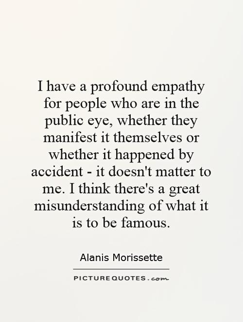 I have a profound empathy for people who are in the public eye, whether they manifest it themselves or whether it happened by accident - it doesn't matter to me. I think there's a great misunderstanding of what it is to be famous Picture Quote #1