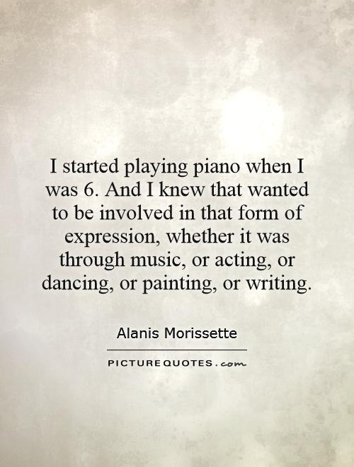 I started playing piano when I was 6. And I knew that wanted to be involved in that form of expression, whether it was through music, or acting, or dancing, or painting, or writing Picture Quote #1