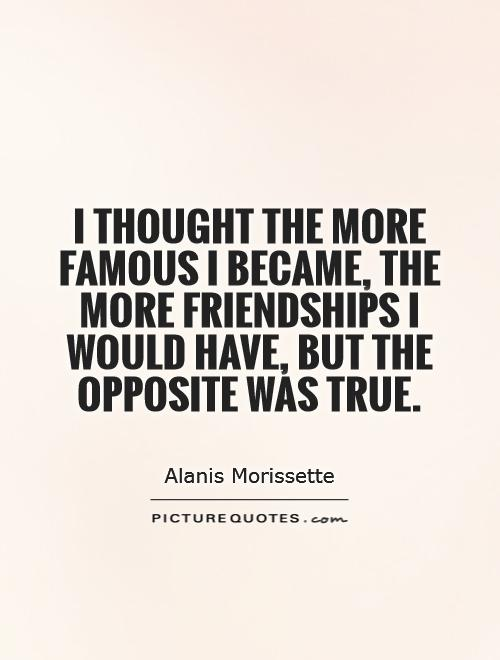 I thought the more famous I became, the more friendships I would have, but the opposite was true Picture Quote #1