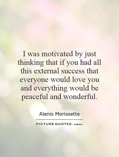 I was motivated by just thinking that if you had all this external success that everyone would love you and everything would be peaceful and wonderful Picture Quote #1