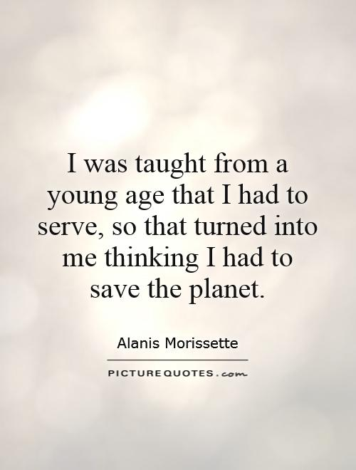 I was taught from a young age that I had to serve, so that turned into me thinking I had to save the planet Picture Quote #1