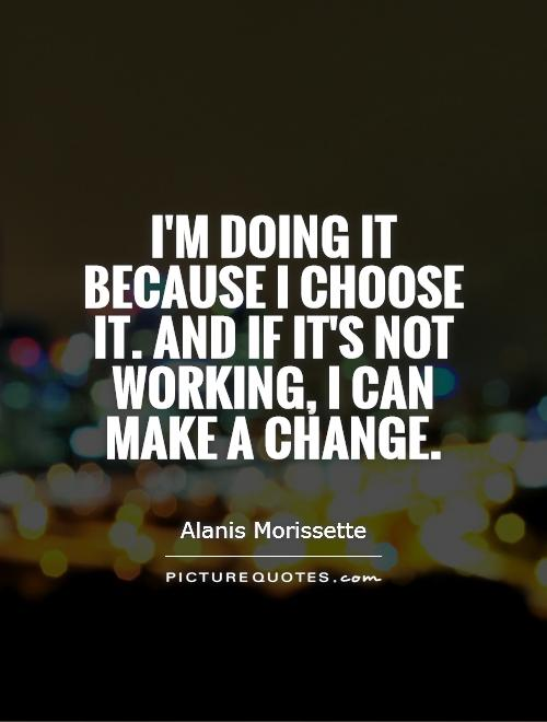 I'm doing it because I choose it. And if it's not working, I can make a change Picture Quote #1