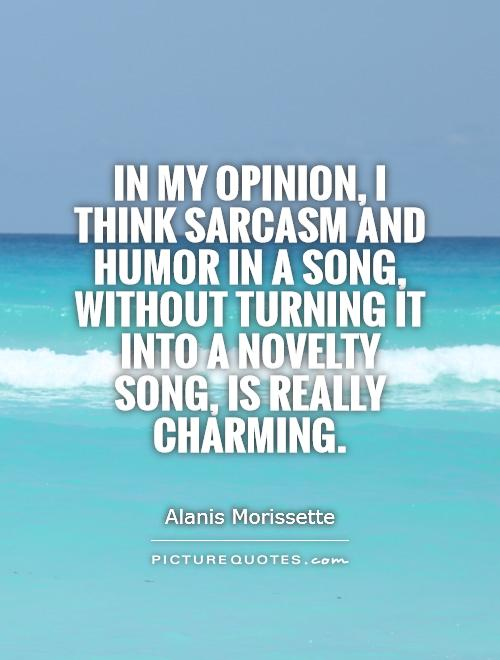 In my opinion, I think sarcasm and humor in a song, without turning it into a novelty song, is really charming Picture Quote #1