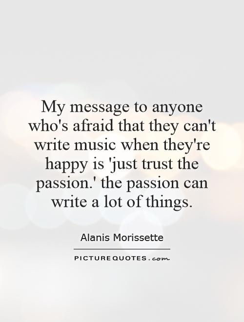 My message to anyone who's afraid that they can't write music when they're happy is 'just trust the passion.' the passion can write a lot of things Picture Quote #1
