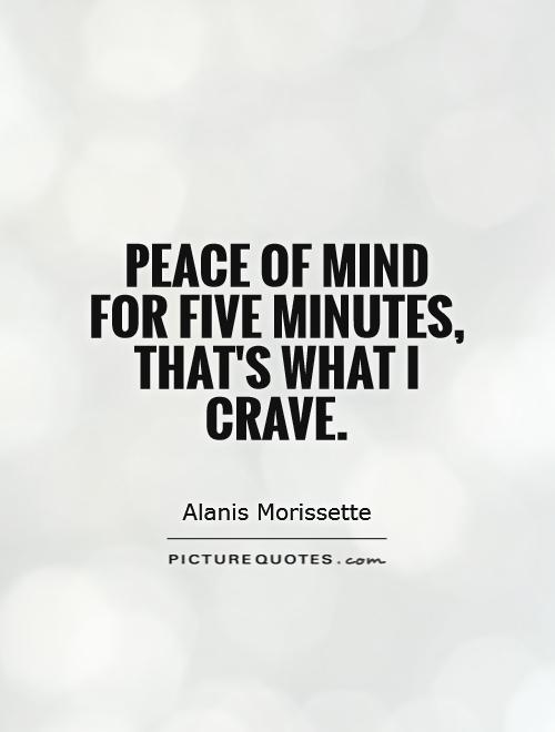 Peace Of Mind For Five Minutes, Thatu0027s What I Crave Picture Quote #1