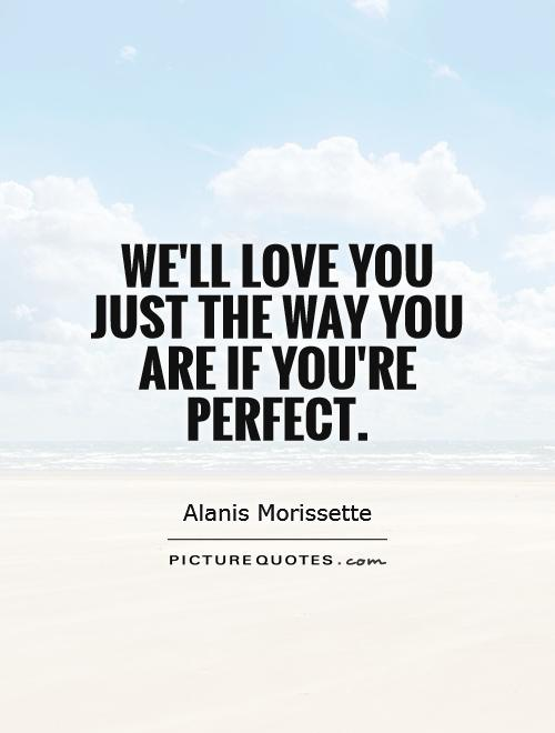 We'll love you just the way you are if you're perfect Picture Quote #1