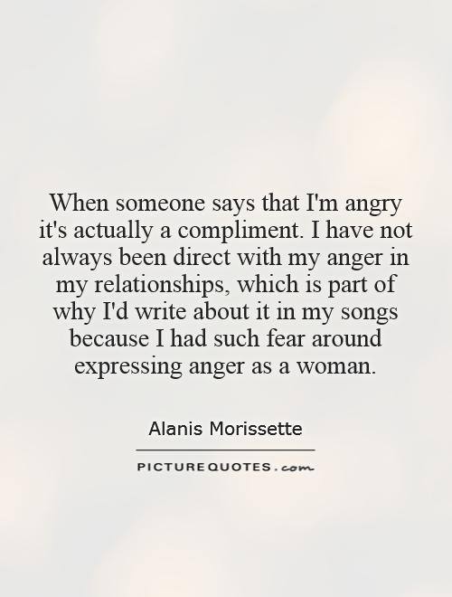 When someone says that I'm angry it's actually a compliment. I have not always been direct with my anger in my relationships, which is part of why I'd write about it in my songs because I had such fear around expressing anger as a woman Picture Quote #1