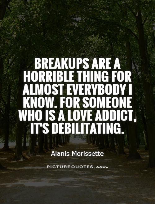 Breakups are a horrible thing for almost everybody I know. For someone who is a love addict, it's debilitating Picture Quote #1