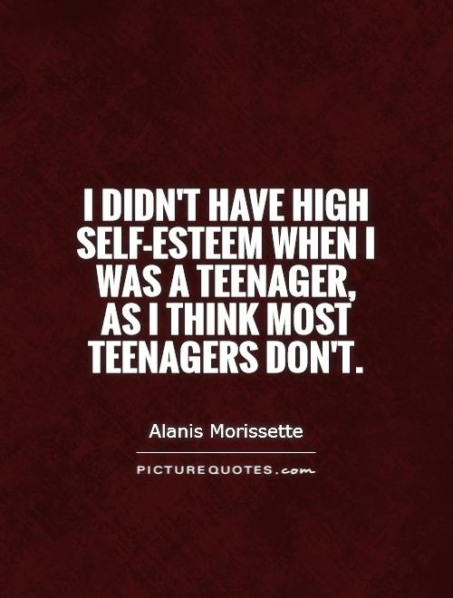 I didn't have high self-esteem when I was a teenager,  as I think most teenagers don't Picture Quote #1