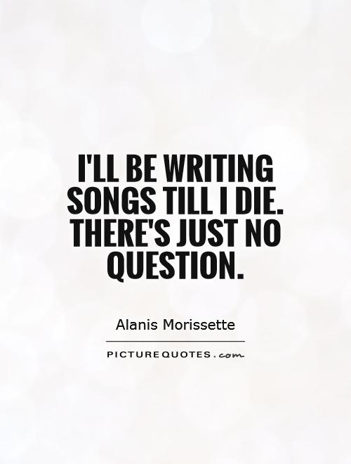 I'll be writing songs till I die. There's just no question Picture Quote #1