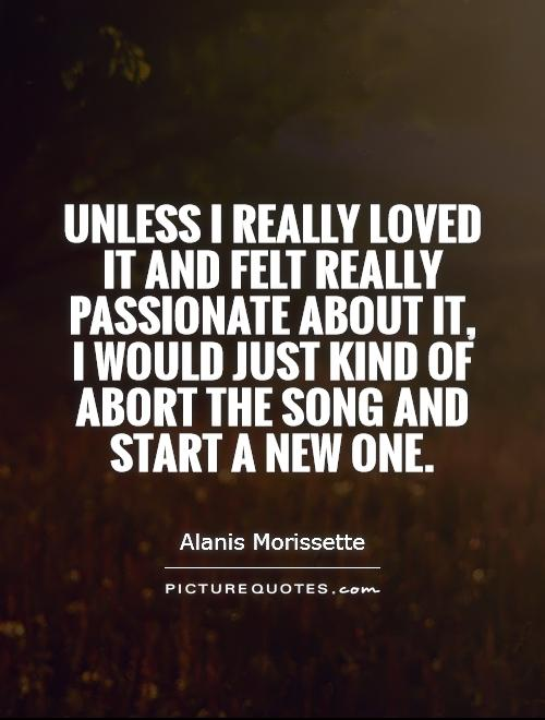 Unless I really loved it and felt really passionate about it, I would just kind of abort the song and start a new one Picture Quote #1