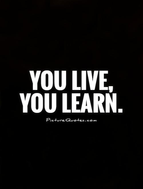 You live, you learn Picture Quote #1