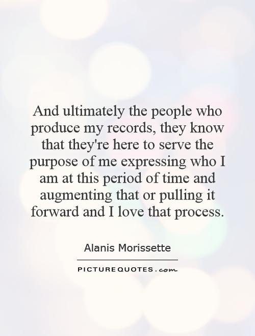 And ultimately the people who produce my records, they know that they're here to serve the purpose of me expressing who I am at this period of time and augmenting that or pulling it forward and I love that process Picture Quote #1