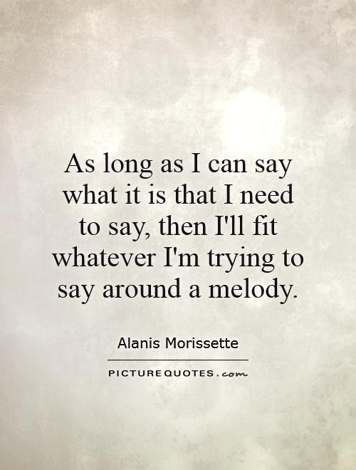 As long as I can say what it is that I need to say, then I'll fit whatever I'm trying to say around a melody Picture Quote #1