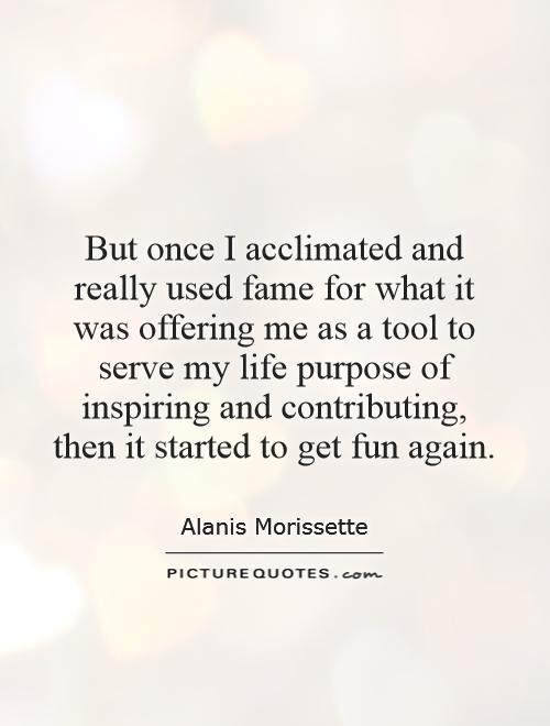 But once I acclimated and really used fame for what it was offering me as a tool to serve my life purpose of inspiring and contributing, then it started to get fun again Picture Quote #1